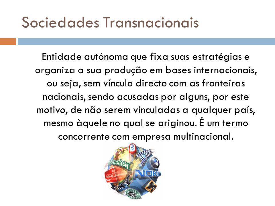 Sociedades Transnacionais Entidade autónoma que fixa suas estratégias e organiza a sua produção em bases internacionais, ou seja, sem vínculo directo