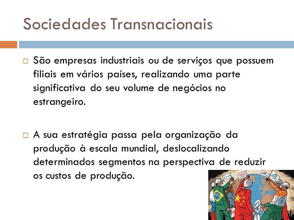 Sociedades Transnacionais São empresas industriais ou de serviços que possuem filiais em vários países, realizando uma parte significativa do seu volu