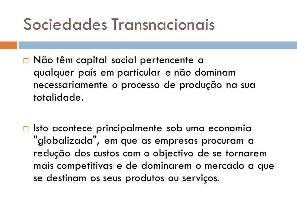 Sociedades Transnacionais Não têm capital social pertencente a qualquer país em particular e não dominam necessariamente o processo de produção na sua