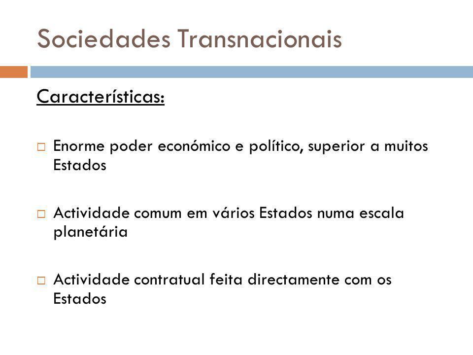 Sociedades Transnacionais Características: Enorme poder económico e político, superior a muitos Estados Actividade comum em vários Estados numa escala
