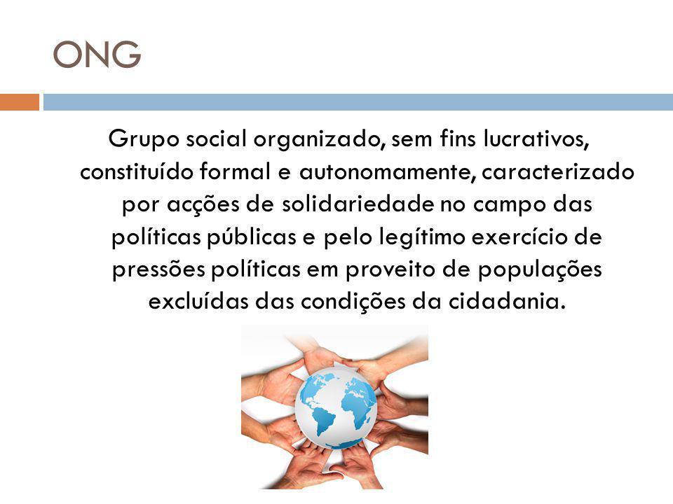 ONG Grupo social organizado, sem fins lucrativos, constituído formal e autonomamente, caracterizado por acções de solidariedade no campo das políticas