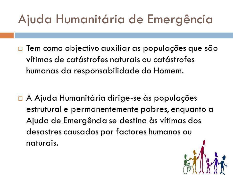 Ajuda Humanitária de Emergência Tem como objectivo auxiliar as populações que são vítimas de catástrofes naturais ou catástrofes humanas da responsabi