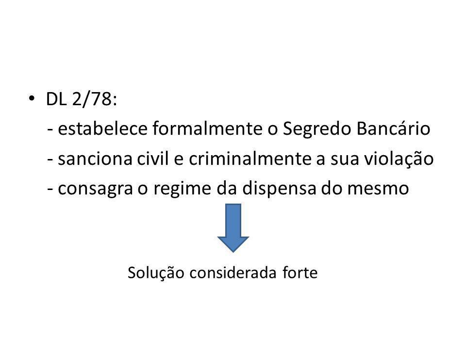 DL 2/78: - estabelece formalmente o Segredo Bancário - sanciona civil e criminalmente a sua violação - consagra o regime da dispensa do mesmo Solução considerada forte