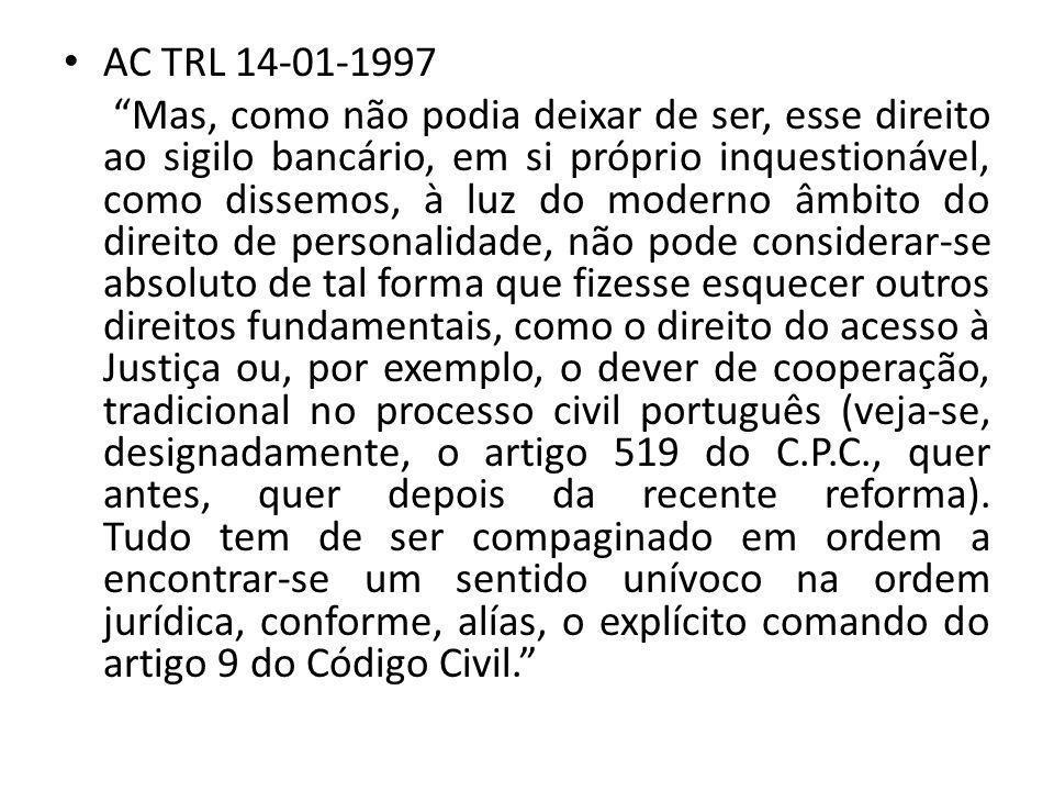 AC TRL 14-01-1997 Mas, como não podia deixar de ser, esse direito ao sigilo bancário, em si próprio inquestionável, como dissemos, à luz do moderno âmbito do direito de personalidade, não pode considerar-se absoluto de tal forma que fizesse esquecer outros direitos fundamentais, como o direito do acesso à Justiça ou, por exemplo, o dever de cooperação, tradicional no processo civil português (veja-se, designadamente, o artigo 519 do C.P.C., quer antes, quer depois da recente reforma).