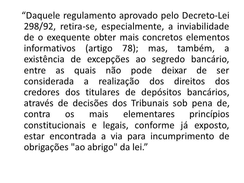 Daquele regulamento aprovado pelo Decreto-Lei 298/92, retira-se, especialmente, a inviabilidade de o exequente obter mais concretos elementos informativos (artigo 78); mas, também, a existência de excepções ao segredo bancário, entre as quais não pode deixar de ser considerada a realização dos direitos dos credores dos titulares de depósitos bancários, através de decisões dos Tribunais sob pena de, contra os mais elementares princípios constitucionais e legais, conforme já exposto, estar encontrada a via para incumprimento de obrigações ao abrigo da lei.
