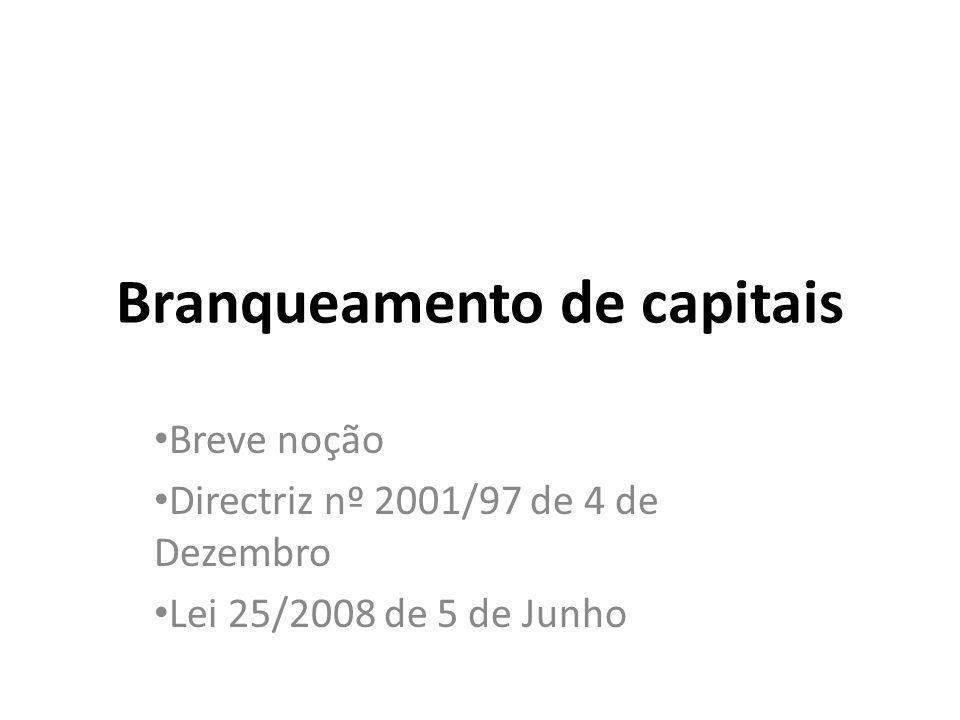 Branqueamento de capitais Breve noção Directriz nº 2001/97 de 4 de Dezembro Lei 25/2008 de 5 de Junho