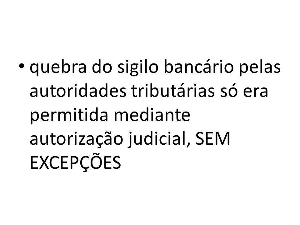 quebra do sigilo bancário pelas autoridades tributárias só era permitida mediante autorização judicial, SEM EXCEPÇÕES