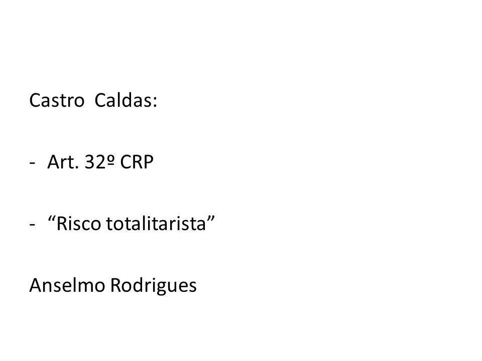 Castro Caldas: -Art. 32º CRP -Risco totalitarista Anselmo Rodrigues
