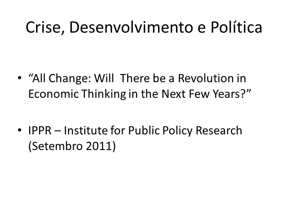Crise, Desenvolvimento e Política All Change: Will There be a Revolution in Economic Thinking in the Next Few Years.