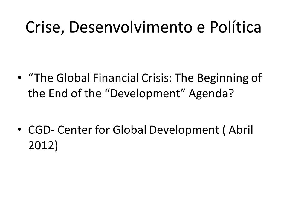 Crise, Desenvolvimento e Política The Global Financial Crisis: The Beginning of the End of the Development Agenda.
