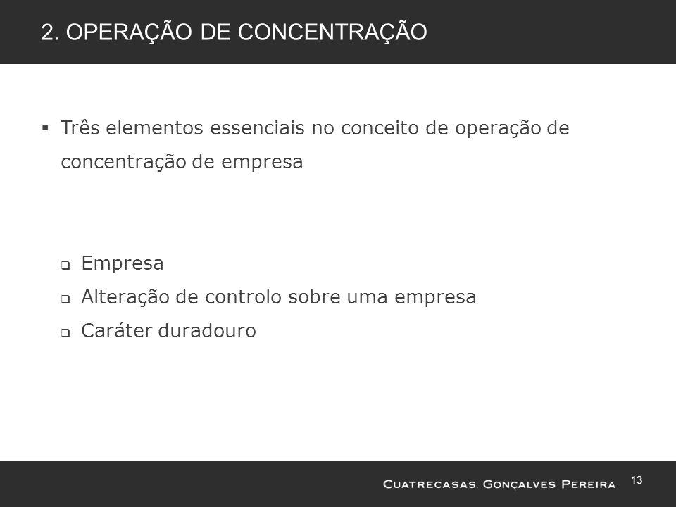 13 2. OPERAÇÃO DE CONCENTRAÇÃO Três elementos essenciais no conceito de operação de concentração de empresa Empresa Alteração de controlo sobre uma em