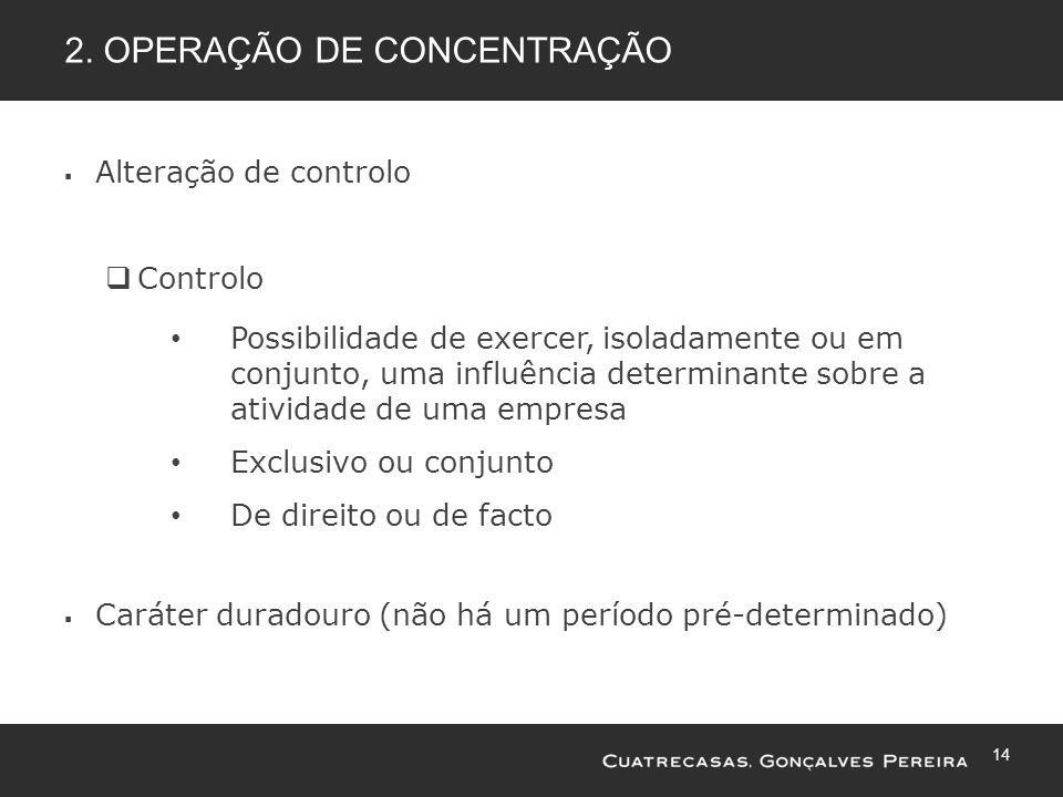 14 2. OPERAÇÃO DE CONCENTRAÇÃO Alteração de controlo Controlo Possibilidade de exercer, isoladamente ou em conjunto, uma influência determinante sobre