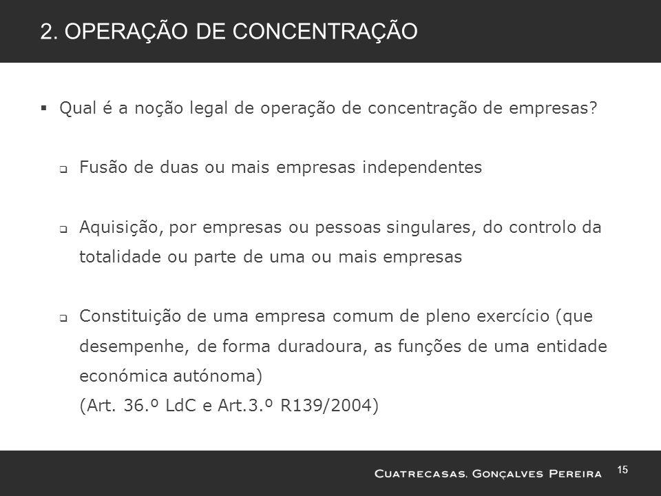 15 2. OPERAÇÃO DE CONCENTRAÇÃO Qual é a noção legal de operação de concentração de empresas? Fusão de duas ou mais empresas independentes Aquisição, p