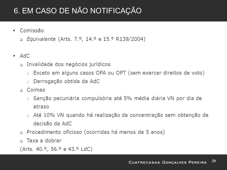 29 6. EM CASO DE NÃO NOTIFICAÇÃO Comissão Equivalente (Arts. 7.º, 14.º e 15.º R139/2004) AdC Invalidade dos negócios jurídicos Exceto em alguns casos