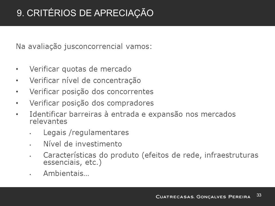 33 9. CRITÉRIOS DE APRECIAÇÃO Na avaliação jusconcorrencial vamos: Verificar quotas de mercado Verificar nível de concentração Verificar posição dos c