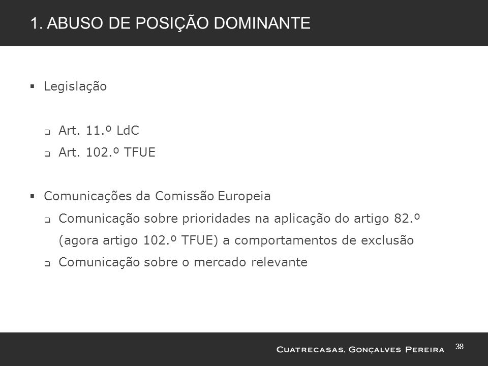 38 1. ABUSO DE POSIÇÃO DOMINANTE Legislação Art. 11.º LdC Art. 102.º TFUE Comunicações da Comissão Europeia Comunicação sobre prioridades na aplicação