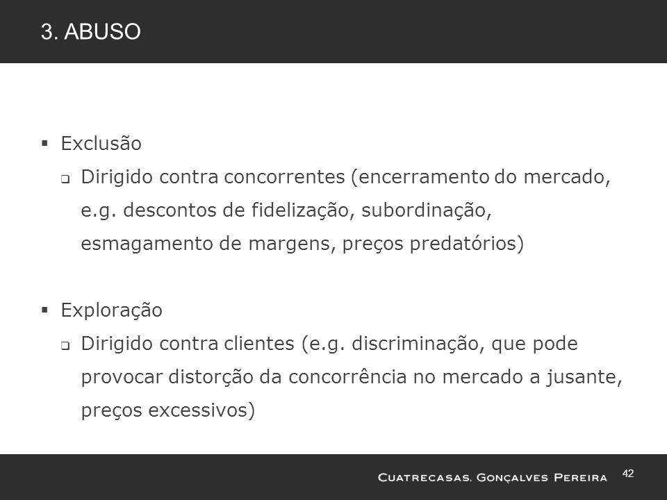 42 3. ABUSO Exclusão Dirigido contra concorrentes (encerramento do mercado, e.g. descontos de fidelização, subordinação, esmagamento de margens, preço