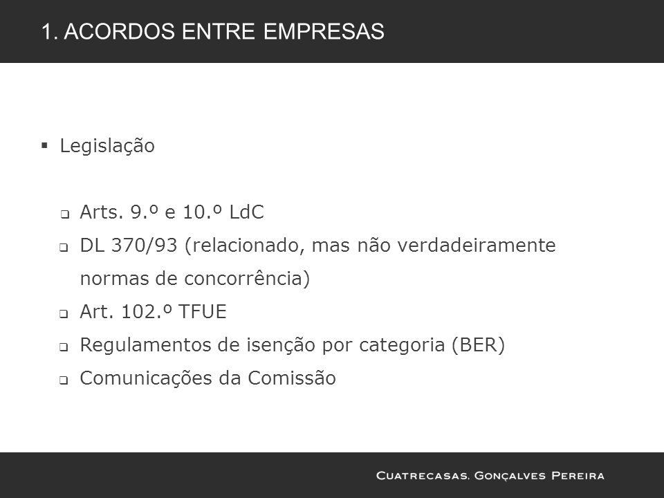 1. ACORDOS ENTRE EMPRESAS Legislação Arts. 9.º e 10.º LdC DL 370/93 (relacionado, mas não verdadeiramente normas de concorrência) Art. 102.º TFUE Regu
