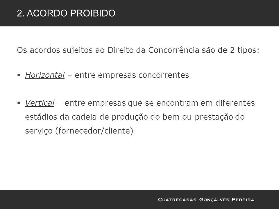 2. ACORDO PROIBIDO Os acordos sujeitos ao Direito da Concorrência são de 2 tipos: Horizontal – entre empresas concorrentes Vertical – entre empresas q