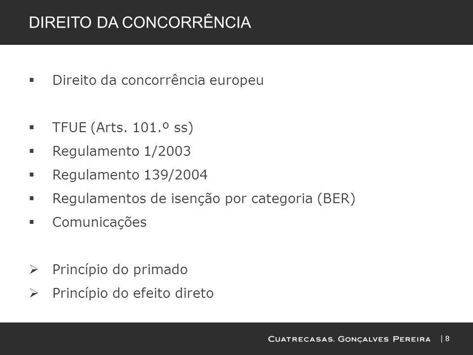 8 DIREITO DA CONCORRÊNCIA Direito da concorrência europeu TFUE (Arts. 101.º ss) Regulamento 1/2003 Regulamento 139/2004 Regulamentos de isenção por ca