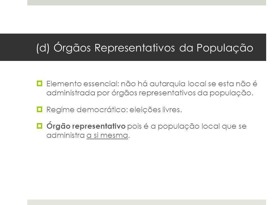(d) Órgãos Representativos da População Elemento essencial: não há autarquia local se esta não é administrada por órgãos representativos da população.