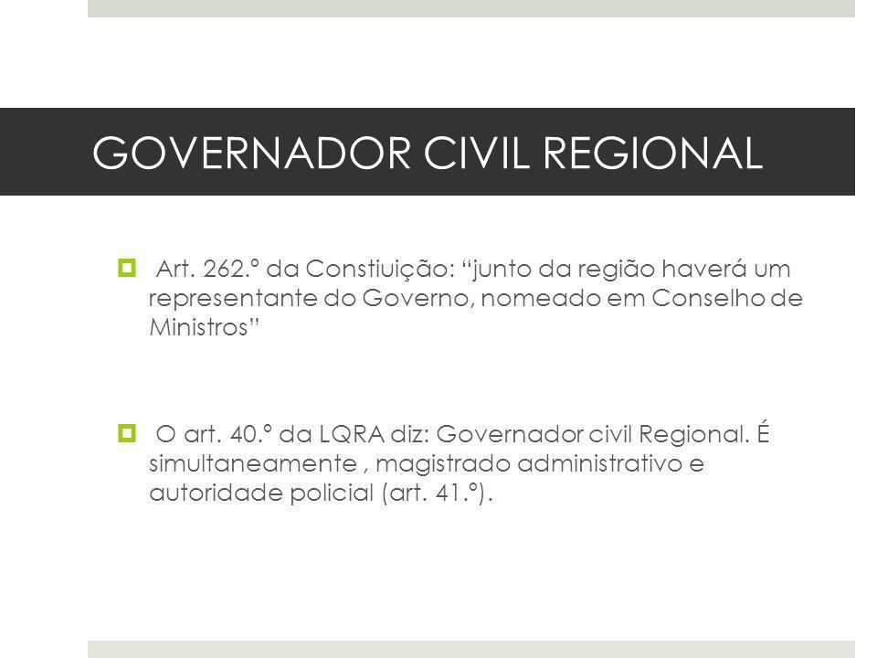 GOVERNADOR CIVIL REGIONAL Art. 262.º da Constiuição: junto da região haverá um representante do Governo, nomeado em Conselho de Ministros O art. 40.º