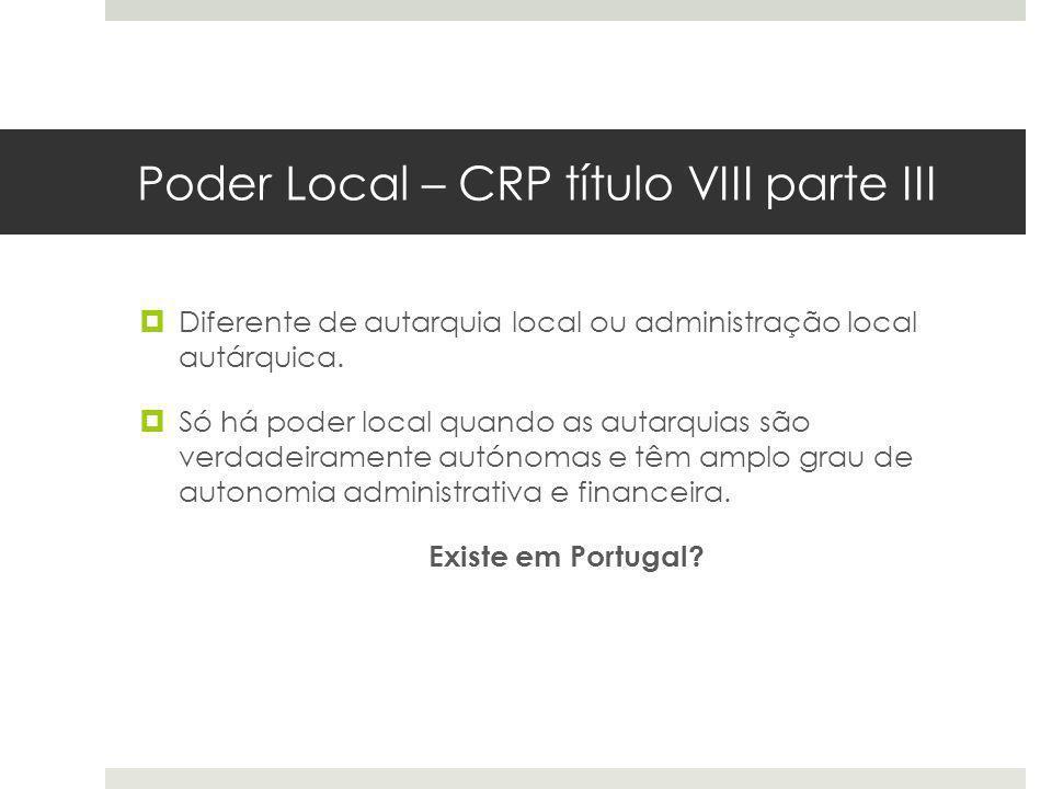 Poder Local – CRP título VIII parte III Diferente de autarquia local ou administração local autárquica. Só há poder local quando as autarquias são ver
