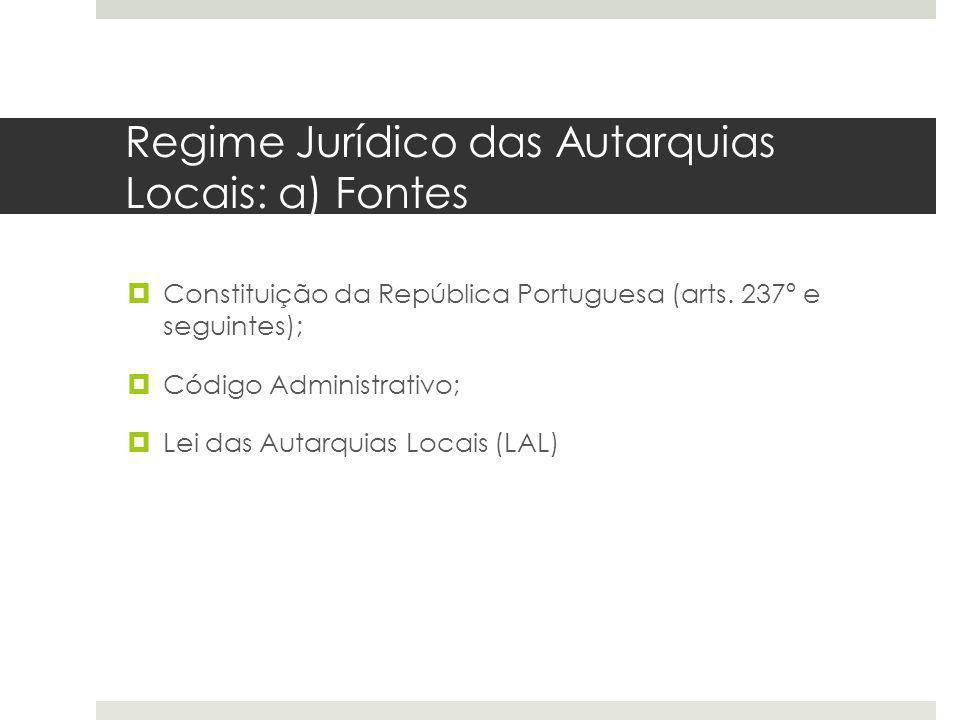 Regime Jurídico das Autarquias Locais: a) Fontes Constituição da República Portuguesa (arts. 237º e seguintes); Código Administrativo; Lei das Autarqu