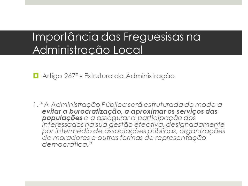 Importância das Freguesisas na Administração Local Artigo 267º - Estrutura da Administração 1. A Administração Pública será estruturada de modo a evit