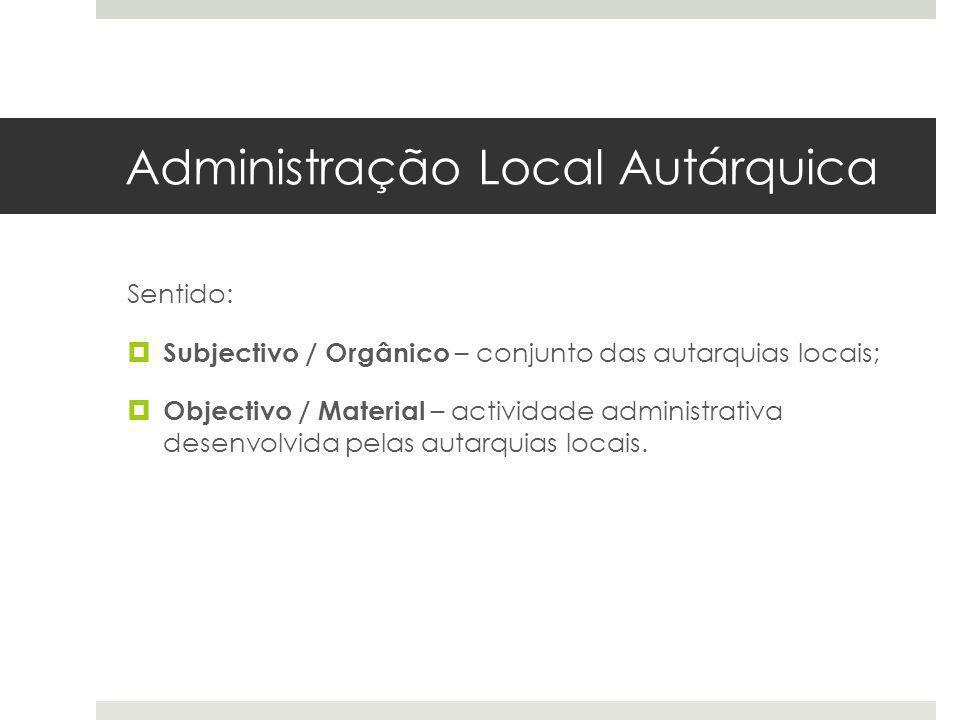 Administração Local Autárquica Sentido: Subjectivo / Orgânico – conjunto das autarquias locais; Objectivo / Material – actividade administrativa desen