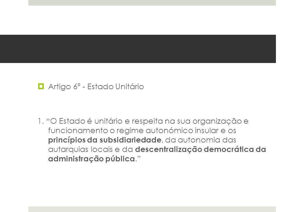 Artigo 6º - Estado Unitário 1. O Estado é unitário e respeita na sua organização e funcionamento o regime autonómico insular e os princípios da subsid