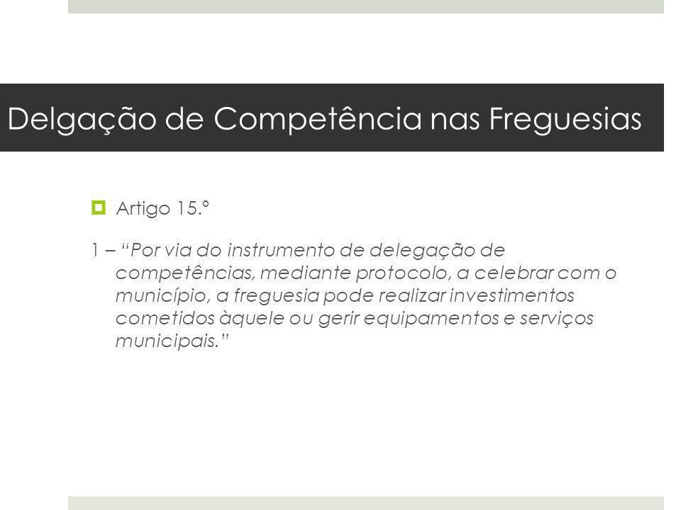 Delgação de Competência nas Freguesias Artigo 15.º 1 – Por via do instrumento de delegação de competências, mediante protocolo, a celebrar com o munic