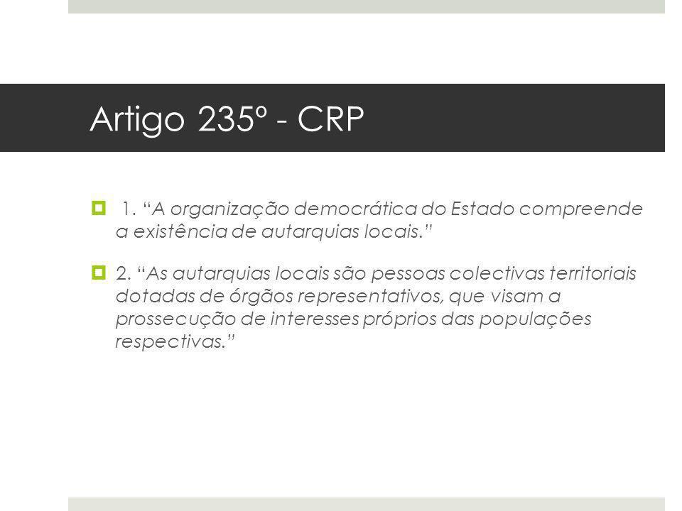 Artigo 235º - CRP 1. A organização democrática do Estado compreende a existência de autarquias locais. 2. As autarquias locais são pessoas colectivas