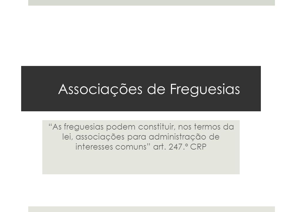 Associações de Freguesias As freguesias podem constituir, nos termos da lei, associações para administração de interesses comuns art. 247.º CRP