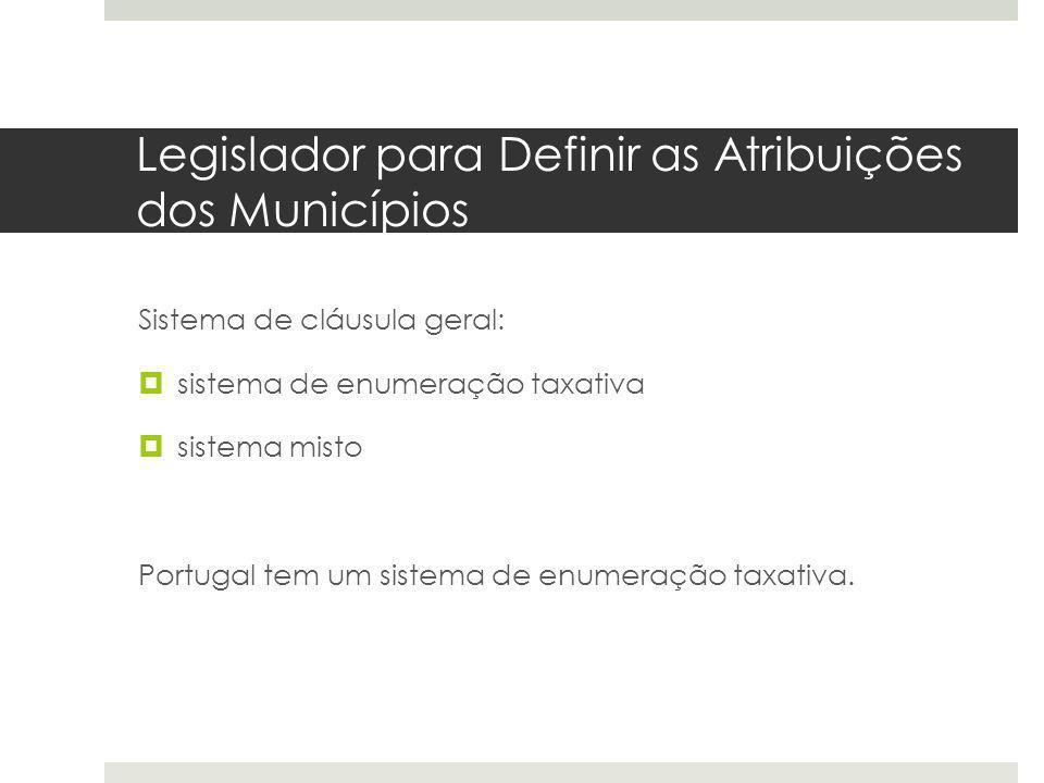 Legislador para Definir as Atribuições dos Municípios Sistema de cláusula geral: sistema de enumeração taxativa sistema misto Portugal tem um sistema