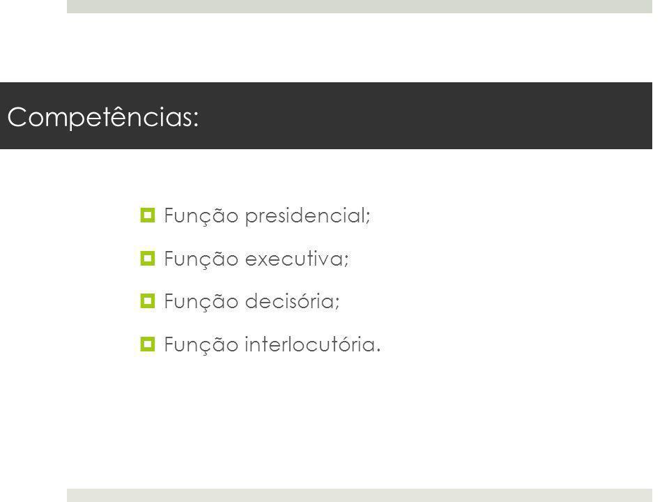 Competências: Função presidencial; Função executiva; Função decisória; Função interlocutória.