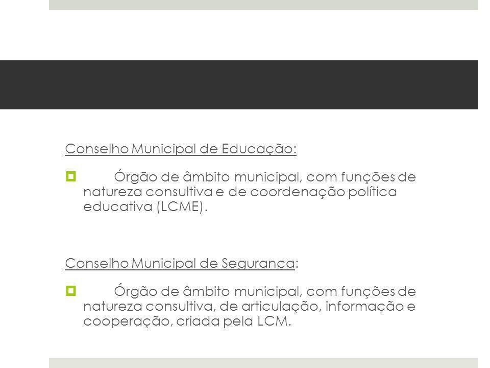 Conselho Municipal de Educação: Órgão de âmbito municipal, com funções de natureza consultiva e de coordenação política educativa (LCME). Conselho Mun