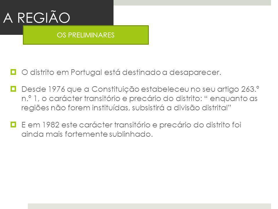 A REGIÃO O distrito em Portugal está destinado a desaparecer. Desde 1976 que a Constituição estabeleceu no seu artigo 263.º n.º 1, o carácter transitó