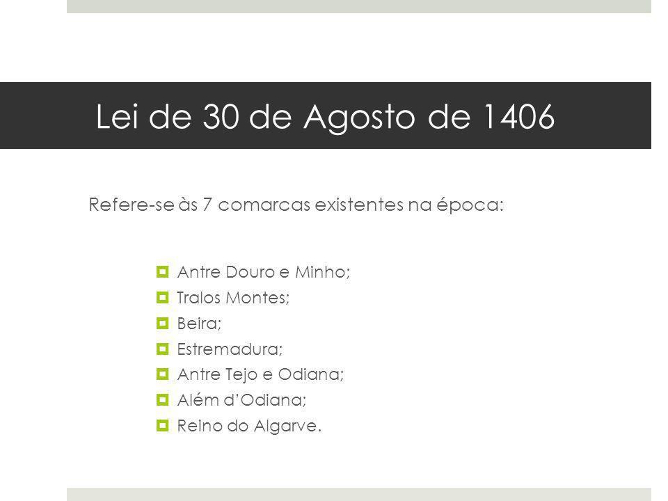 Lei de 30 de Agosto de 1406 Refere-se às 7 comarcas existentes na época: Antre Douro e Minho; Tralos Montes; Beira; Estremadura; Antre Tejo e Odiana;