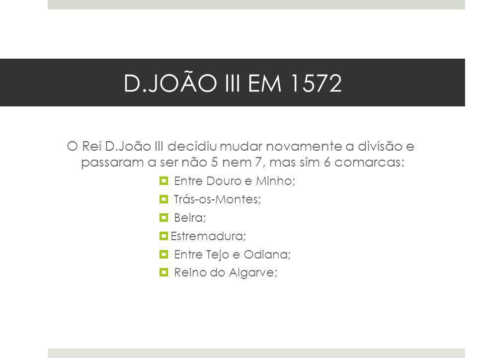 D.JOÃO III EM 1572 O Rei D.João III decidiu mudar novamente a divisão e passaram a ser não 5 nem 7, mas sim 6 comarcas: Entre Douro e Minho; Trás-os-M