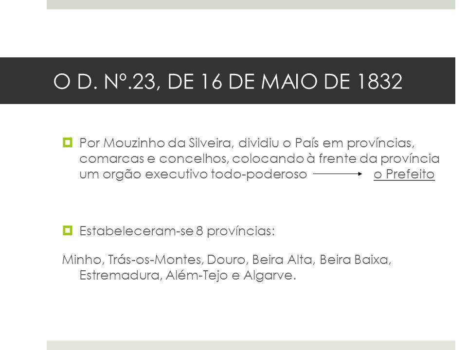 O D. Nº.23, DE 16 DE MAIO DE 1832 Por Mouzinho da Silveira, dividiu o País em províncias, comarcas e concelhos, colocando à frente da província um org