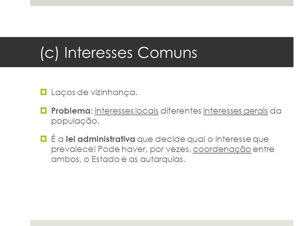 (c) Interesses Comuns Laços de vizinhança. Problema : interesses locais diferentes interesses gerais da população. É a lei administrativa que decide q