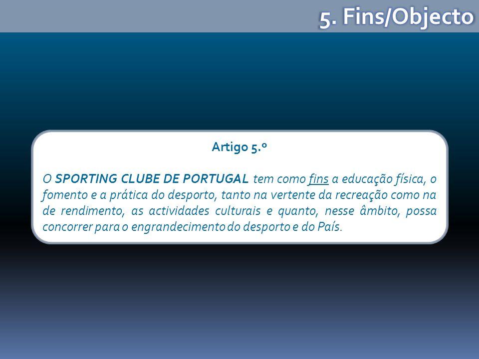 Artigo 5.º O SPORTING CLUBE DE PORTUGAL tem como fins a educação física, o fomento e a prática do desporto, tanto na vertente da recreação como na de rendimento, as actividades culturais e quanto, nesse âmbito, possa concorrer para o engrandecimento do desporto e do País.