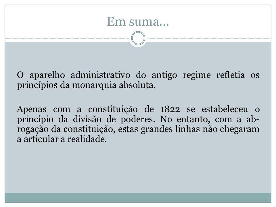Em suma… O aparelho administrativo do antigo regime refletia os princípios da monarquia absoluta. Apenas com a constituição de 1822 se estabeleceu o p