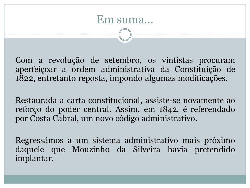 Em suma… Com a revolução de setembro, os vintistas procuram aperfeiçoar a ordem administrativa da Constituição de 1822, entretanto reposta, impondo al