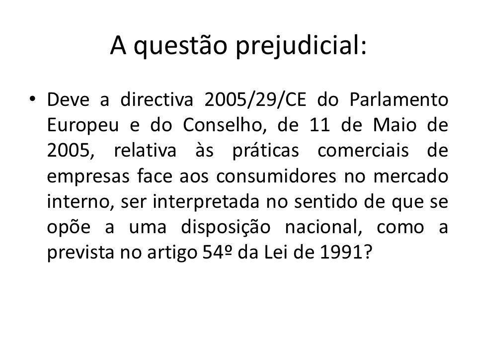 A questão prejudicial: Deve a directiva 2005/29/CE do Parlamento Europeu e do Conselho, de 11 de Maio de 2005, relativa às práticas comerciais de empresas face aos consumidores no mercado interno, ser interpretada no sentido de que se opõe a uma disposição nacional, como a prevista no artigo 54º da Lei de 1991?