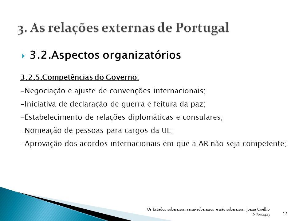 3.2.Aspectos organizatórios 13 3.2.5.Competências do Governo: -Negociação e ajuste de convenções internacionais; -Iniciativa de declaração de guerra e