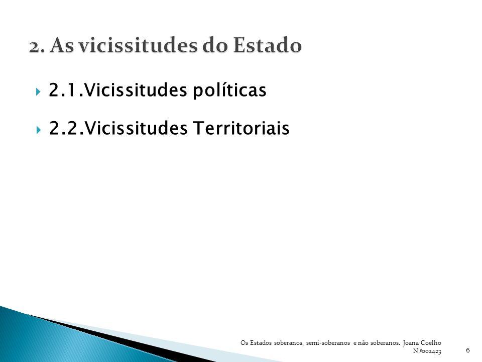 2.1.Vicissitudes políticas 6 Os Estados soberanos, semi-soberanos e não soberanos. Joana Coelho N.º002423 2.2.Vicissitudes Territoriais