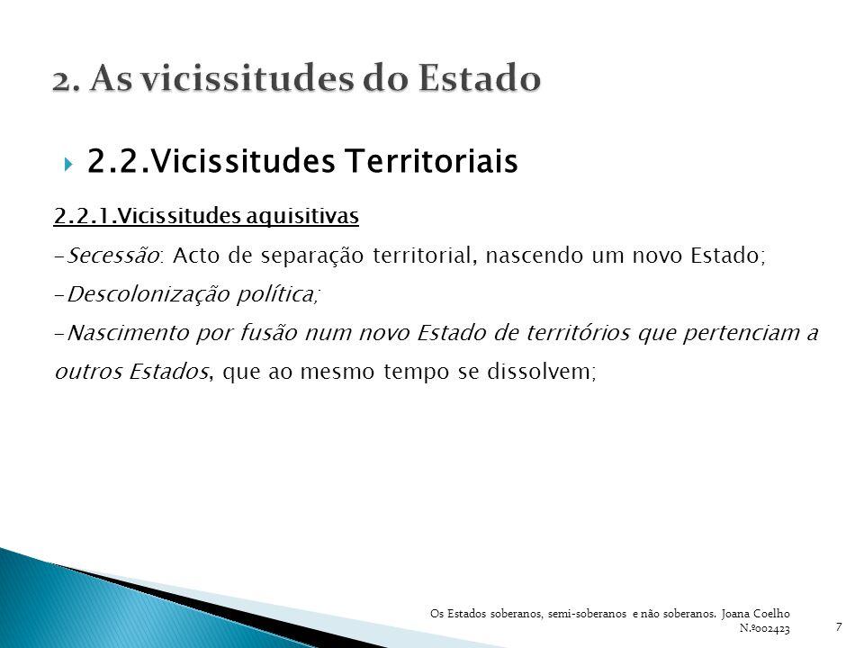 7 2.2.1.Vicissitudes aquisitivas -Secessão: Acto de separação territorial, nascendo um novo Estado; -Descolonização política; -Nascimento por fusão nu