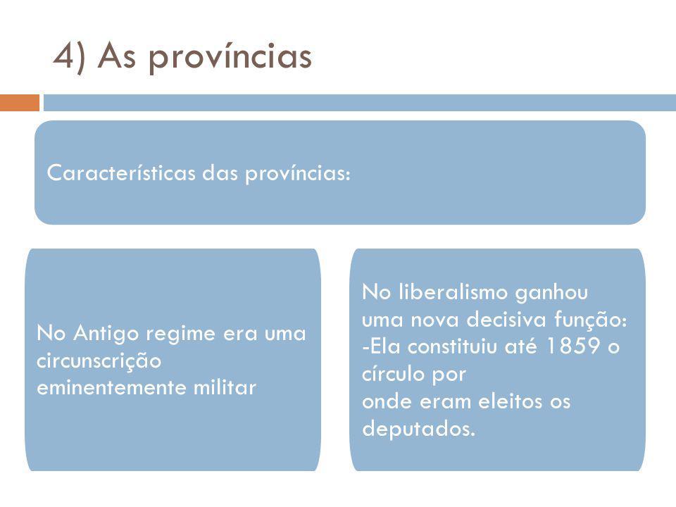4) As províncias Características das províncias: No Antigo regime era uma circunscrição eminentemente militar No liberalismo ganhou uma nova decisiva